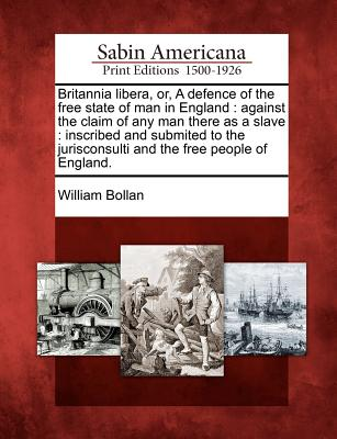 Britannia Libera Or a Defence of the Free State of Man in England: Against the Claim of Any Man Ther..., Gale, Sabin Americana