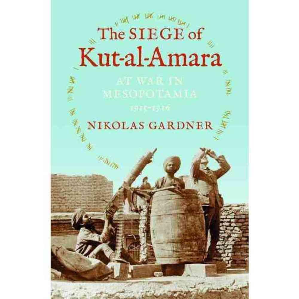 The Siege of Kut-al-Amara: At War in Mesopotamia 1915-1916, Indiana Univ Pr