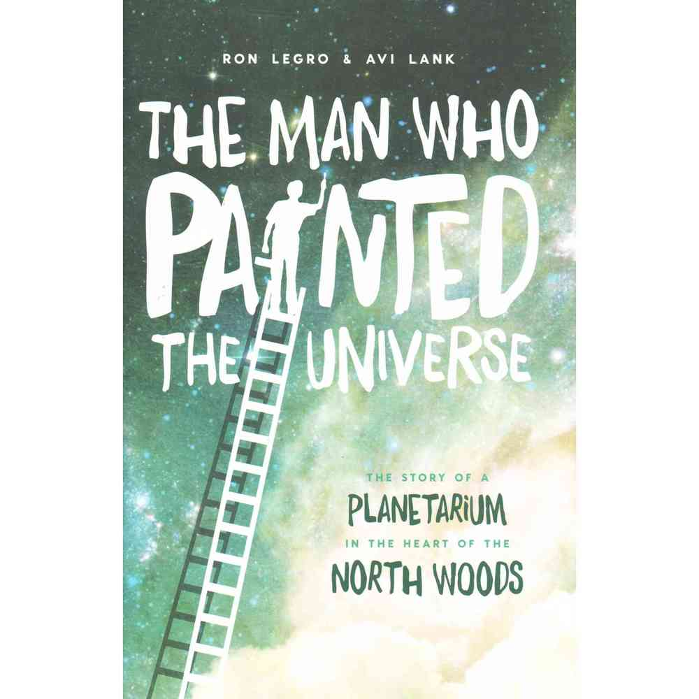 The Man Who Painted the Universe: The Story of a Planetarium in the Heart of the North Woods, Wisconsin Historical Society
