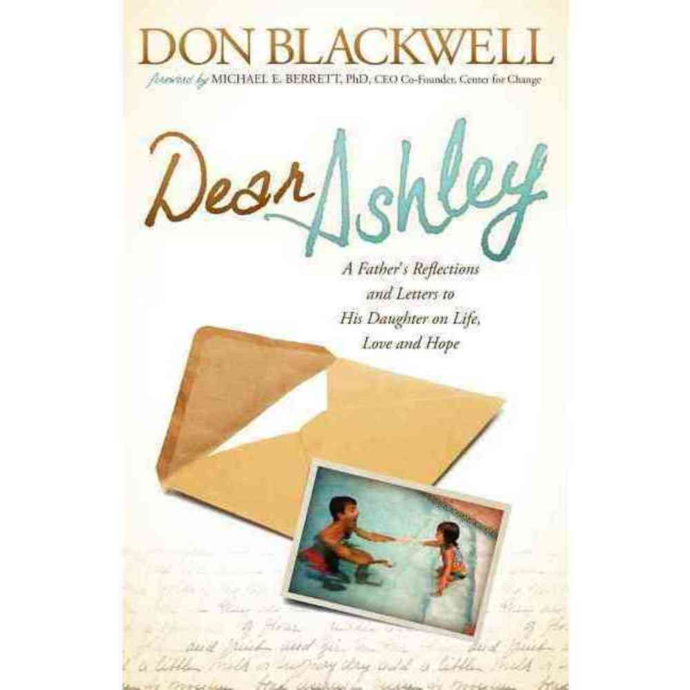 Dear Ashley: A Fathers Reflections and Letters to His Daughter on Life Love and Hope, Morgan James Pub