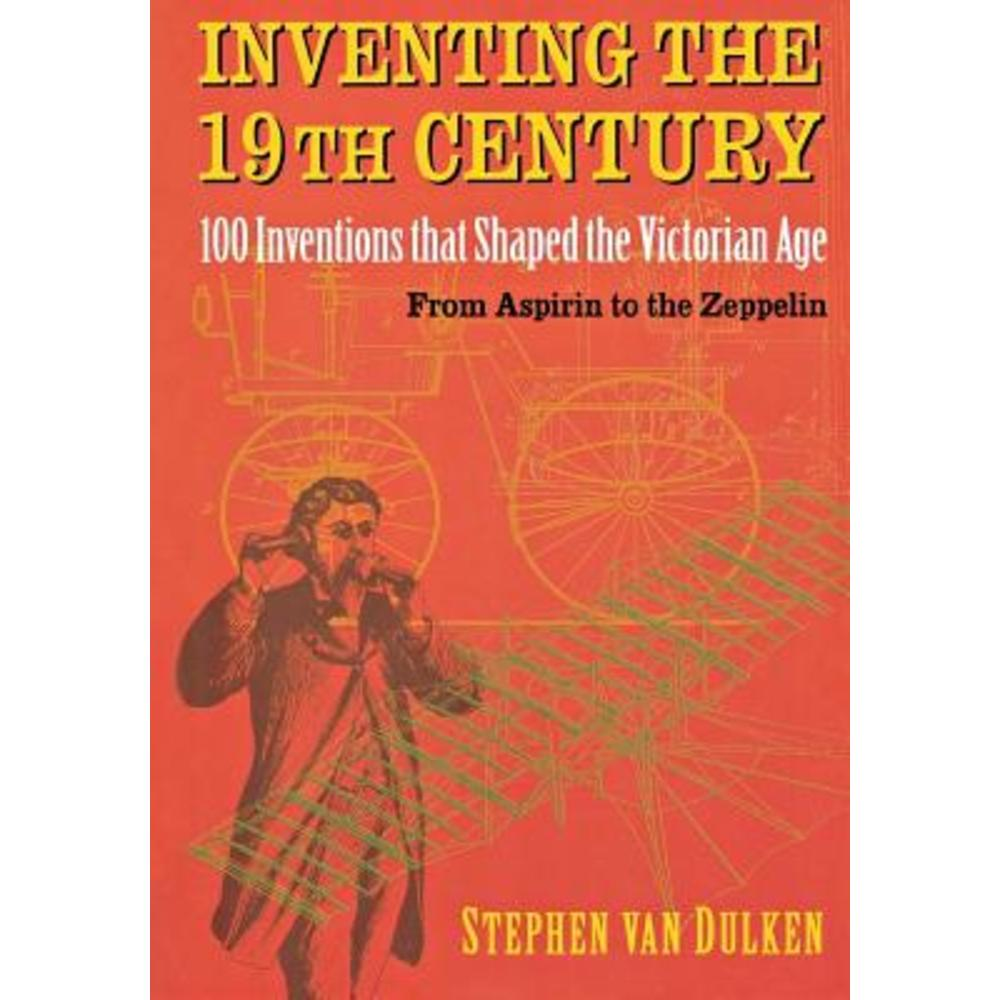 Inventing the 19th Century: 100 Inventions That Shaped the Victorian Age from Aspirin to the Zeppelin Paperback, New York University Press