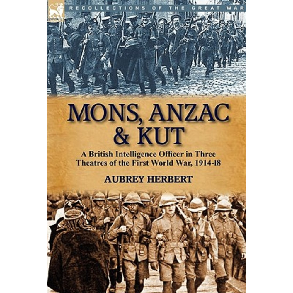 Mons Anzac & Kut: A British Intelligence Officer in Three Theatres of the First World War 1914-18 Hardcover, Leonaur Ltd