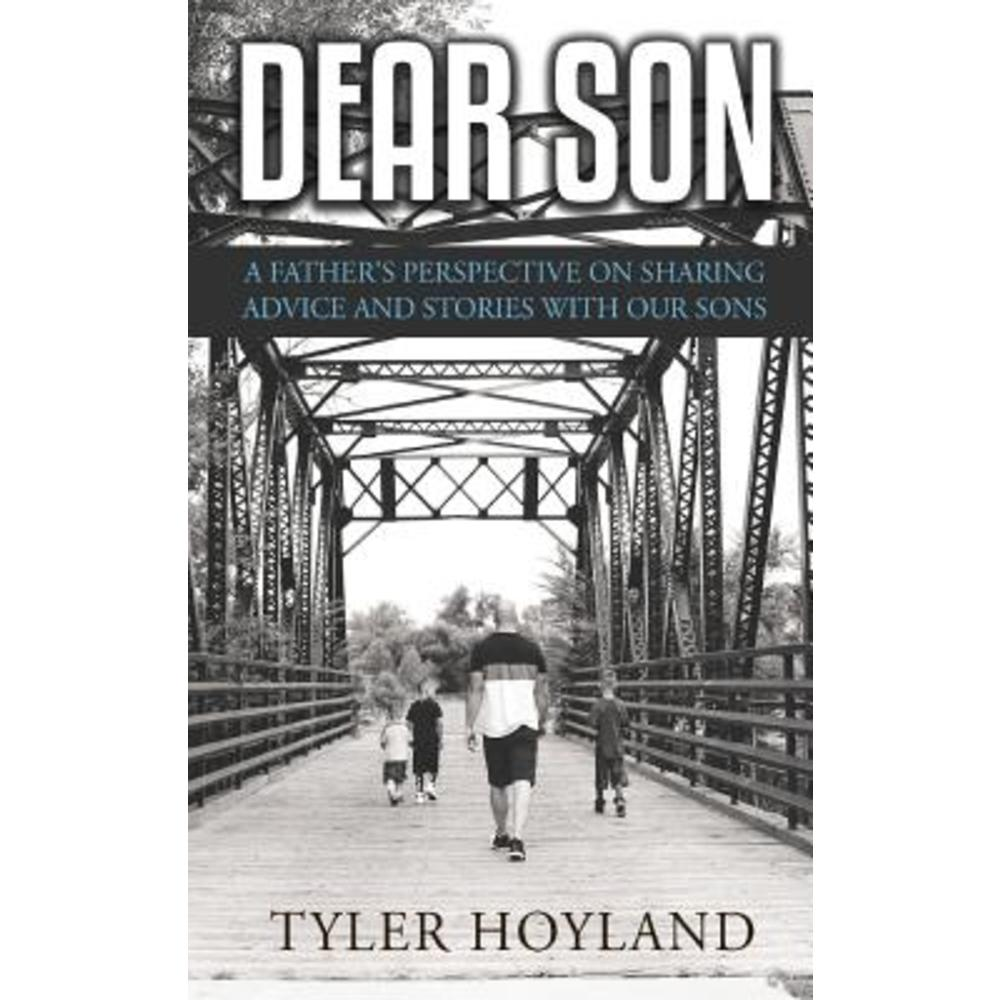 Dear Son: A Fathers Perspective on Sharing Advice and Stories with Our Sons Paperback, Createspace Independent Publishing Platform