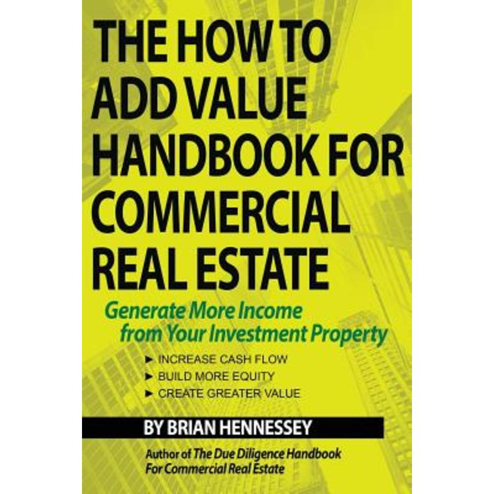 The How to Add Value Handbook for Commercial Real Estate: Generate More Income from Your Investment Property Paperback, Yajna Publications