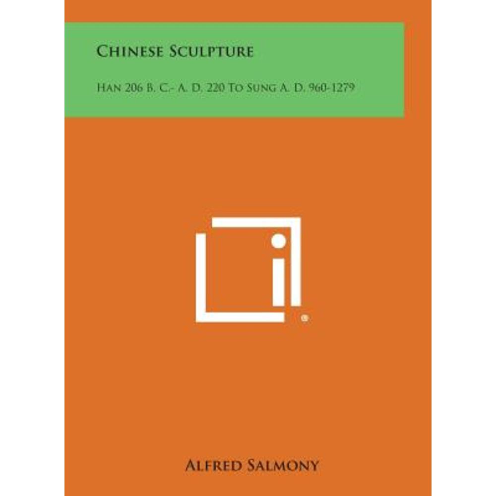 Chinese Sculpture: Han 206 B. C.- A. D. 220 to Sung A. D. 960-1279 Hardcover Literary Licensing LLC