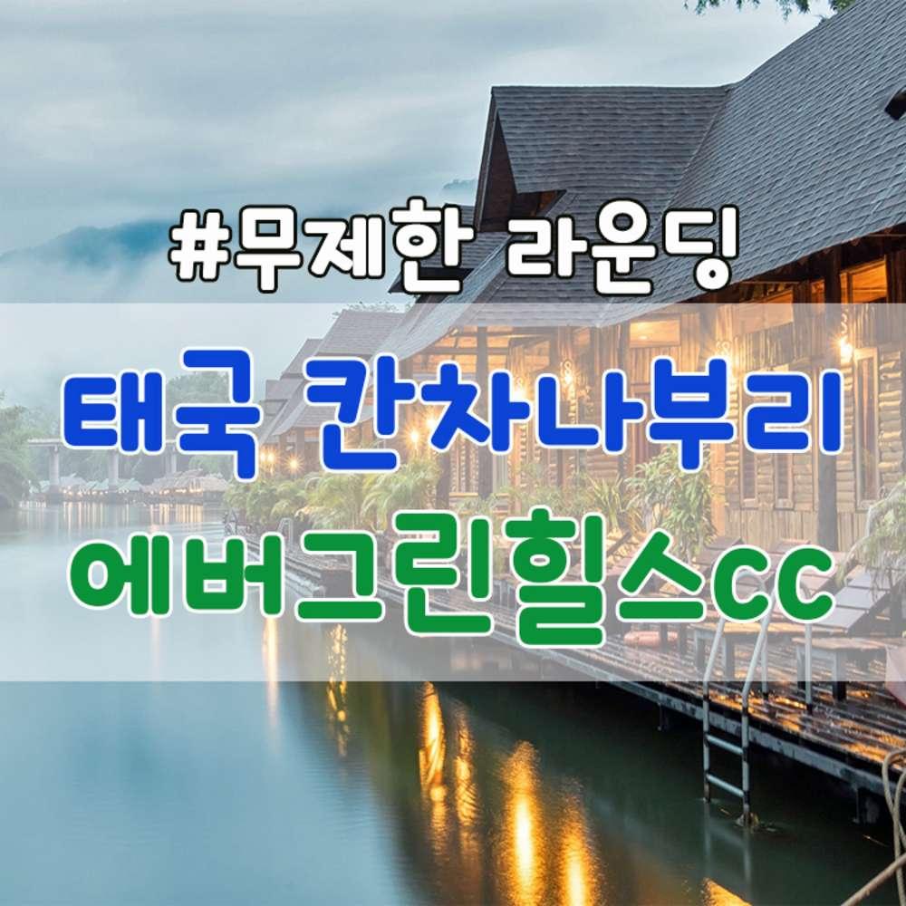 [태국] 태국 칸차나부리 에버그린힐스 매일 36홀 라운딩+숙박+전일정식사