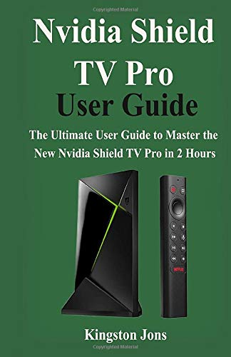 Nvidia Shield TV Pro User Guide The Ultimate User Guide to master the New Nvidia Shield TV Pro in 2 Hours