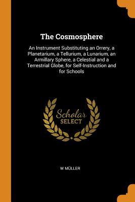 The Cosmosphere: An Instrument Substituting an Orrery a Planetarium a Tellurium a Lunarium an Ar... Paperback, Franklin Classics