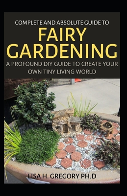 Complete and Absolute Guide to Fairy Gardening: A Profound DIY Guide to Create Your Own Tiny Living ... Paperback, Independently Published