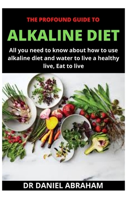 The Profound Guide to Alkaline Diet: All you need to know about how to use alkaline diet and water t... Paperback, Independently Published