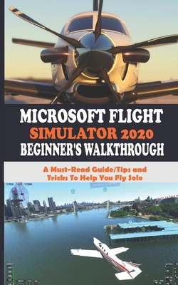 Microsoft Flight Simulator 2020 Beginner's Walkthrough: A Must-Read Guide/Tips and Tricks To Help Yo... Paperback, Independently Published
