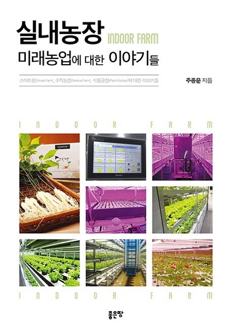 [스마트팜] 실내농장: 미래농업에 대한 이야기들:스마트팜 수직농장 식물공장에 대한 이야기들, 좋은땅 - 랭킹3위 (13500원)