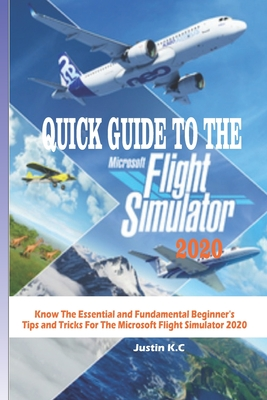 Quick Guide to the Microsoft Flight Simulator 2020: Know The Essential and Fundamental Beginner's Ti... Paperback, Independently Published, English, 9798694064965