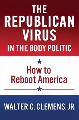 The Republican Virus in the Body Politic: How to Reboot America Paperback, Clemens, English, 9780578767192