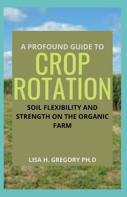 A Profound Guide to Crop Rotation: Soil Flexibility and Strength on the Organic Farm Paperback, Independently Published