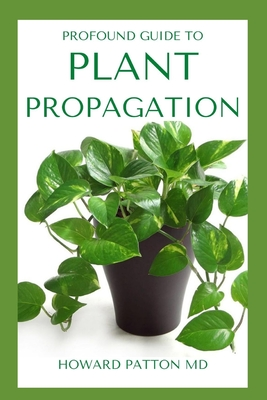 Profound Guide to Plant Propagation: All You Need To Know About Plant Propagation Paperback, Independently Published