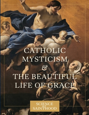 Catholic Mysticism and the Beautiful Life of Grace Paperback, Next Level Catholic Inc