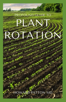 Profound Guide to Plant Rotation: All You Need To Need About Rotation Of Plant Paperback, Independently Published