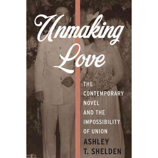 Unmaking Love: The Contemporary Novel and the Impossibility of Union, Columbia Univ Pr