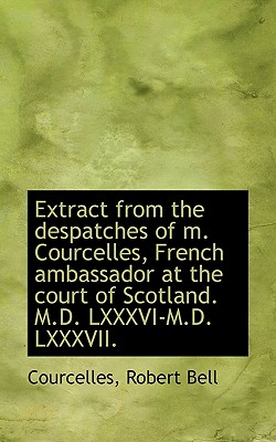 Extract from the Despatches of M. Courcelles French Ambassador at the Court of Scotland. M.D. LXXXV Paperback, BiblioLife