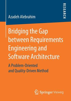 Bridging the Gap Between Requirements Engineering and Software Architecture: A Problem-Oriented and Quality-Driven Method Paperback, Springer Vieweg