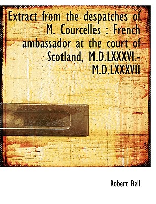 Extract from the Despatches of M. Courcelles: French Ambassador at the Court of Scotland M.D.LXXXV Paperback, BiblioLife