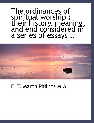 The Ordinances of Spiritual Worship: Their History Meaning and End Considered in a Series of Essa Hardcover, BiblioLife