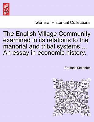 The English Village Community Examined in Its Relations to the Manorial and Tribal Systems ... an Essa..., British Library, Historical Print Editions