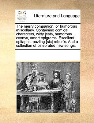 The Merry Companion or Humorous Miscellany. Containing Comical Characters Witty Jests Humorous Essa..., Gale Ecco, Print Editions