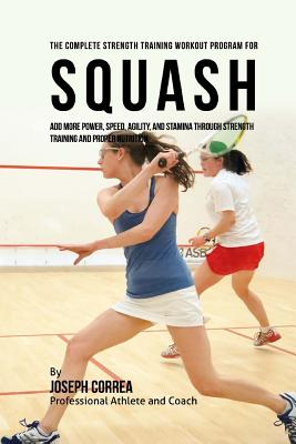 The Complete Strength Training Workout Program for Squash: Add More Power Speed Agility and Stamina..., Createspace Independent Publishing Platform