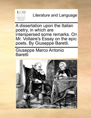 A Dissertation Upon the Italian Poetry in Which Are Interspersed Some Remarks. on Mr. Voltaire's Essa..., Gale Ecco, Print Editions