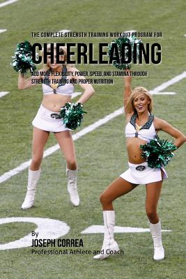 The Complete Strength Training Workout Program for Cheerleading: Add More Flexibility Power Speed a..., Createspace Independent Publishing Platform