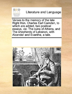 Verses to the Memory of the Late Right Hon. Charles Earl Camden to Which Are Added Two Poetical Essa..., Gale Ecco, Print Editions