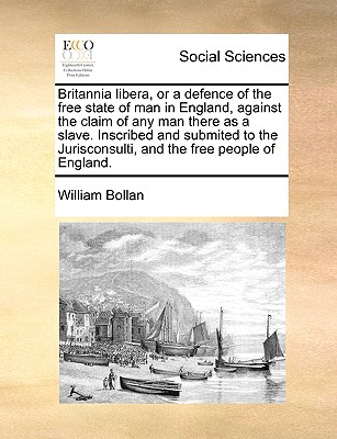 Britannia Libera or a Defence of the Free State of Man in England Against the Claim of Any Man There..., Gale Ecco, Print Editions