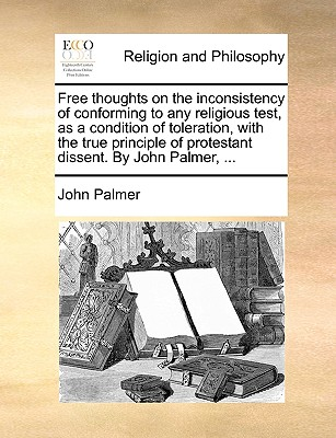 Free Thoughts on the Inconsistency of Conforming to Any Religious Test as a Condition of Toleration ..., Gale Ecco, Print Editions