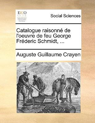Catalogue Raisonn de L'Oeuvre de Feu George Frderic Schmidt ..., Gale Ecco, Print Editions