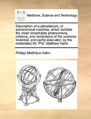 Description of a Planetarium or Astronomical Machine Which Exhibits the Most Remarkable Phaenomena ..., Gale Ecco, Print Editions