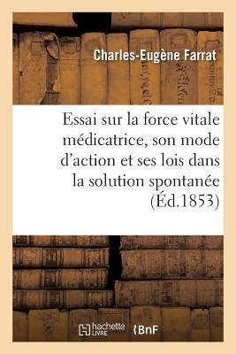 Essai Sur La Force Vitale Medicatrice Son Mode D'Action Et Ses Lois Dans La Solution Spontanee = Essa..., Hachette Livre - Bnf