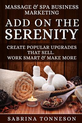 Massage & Spa Business - Add on the Serenity: Create Popular Upgrades That Sell. Work Smart & Make More Money Paperback, Sabrina Tonneson