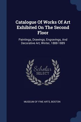 Catalogue of Works of Art Exhibited on the Second Floor: Paintings Drawings Engravings and Decorative Art Winter 1888-1889 Paperback, Sagwan Press