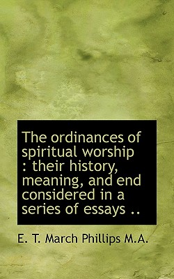 The Ordinances of Spiritual Worship: Their History Meaning and End Considered in a Series of Essa Paperback, BiblioLife