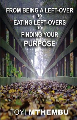 From Being a Left-Over to Eating Left-Overs to Finding Your Purpose Paperback, Createspace Independent Publishing Platform